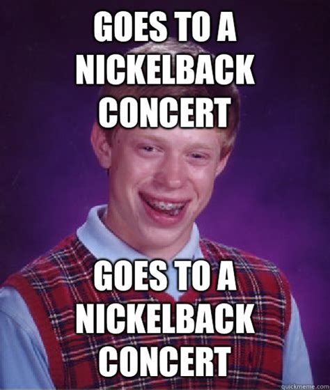 Nickelback Meme - goes to a nickelback concert goes to a nickelback concert