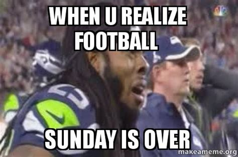Football Sunday Meme - when u realize football sunday is over make a meme