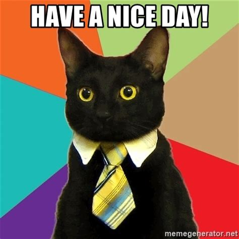 Have A Nice Day Meme - have a nice day business cat meme generator
