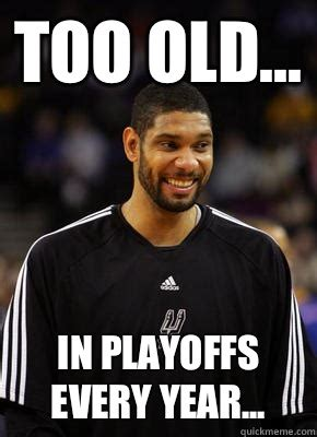 Tim Duncan Meme - too old in playoffs every year misc quickmeme