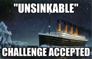 Titanic Meme - quot unsinkable quot challenge accepted scumbag titanic quickmeme