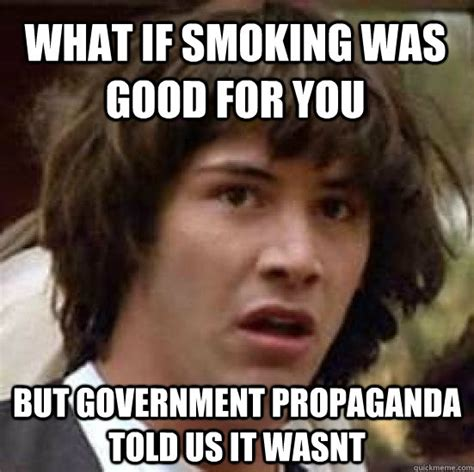 Good Meme Captions - what if smoking was good for you but government propaganda