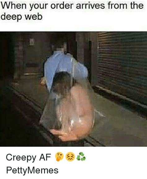 Deep Web Memes - when your order arrives from the deep web creepy af pettymemes meme on me me