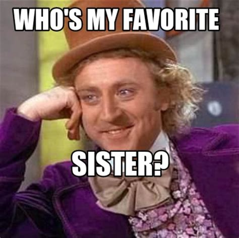 Favorite Meme - meme creator who s my favorite sister meme generator at