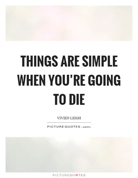 How To See Whats Going On When Youre Not Home by Things Are Simple When You Re Going To Die Picture Quotes