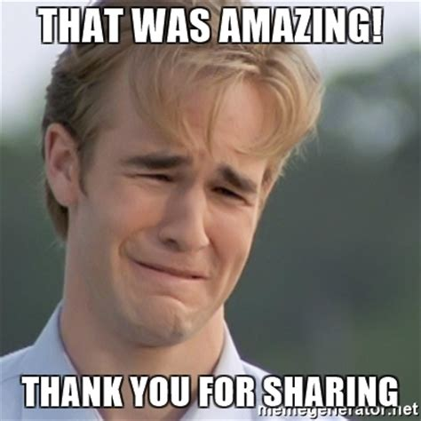 Sharing Meme - that was amazing thank you for sharing dawson s creek