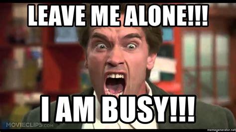 Leave Me Alone Meme - leave me alone i am busy arnie rage meme generator