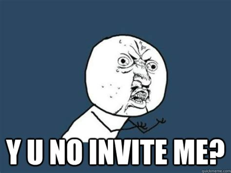 Why You No Call Me Meme - y u no invite me why you no pick up phone quickmeme