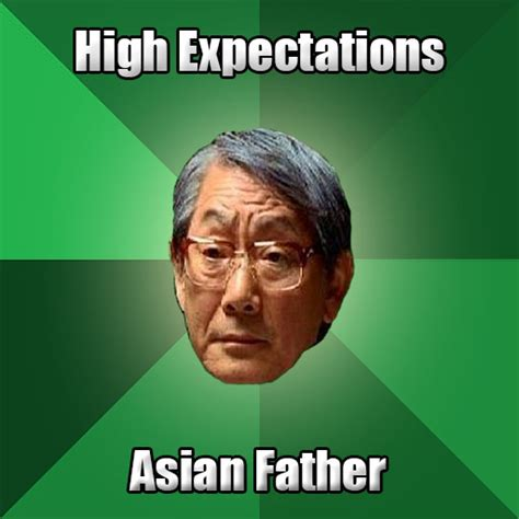 Asian Father Meme Generator - high expectations asian father like success