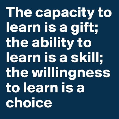 Learn Is Gift by The Capacity To Learn Is A Gift The Ability To Learn Is A