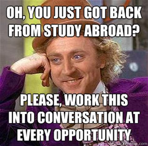 Studying Abroad Meme - oh you just got back from study abroad please work this into conversation at every