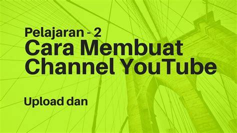 keuntungan membuat channel di youtube pelajaran 2 cara membuat channel youtube dan upload video