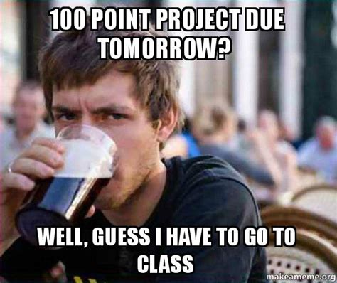 Lazy College Senior Meme - 100 point project due tomorrow well guess i have to go