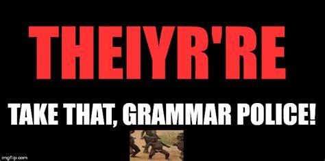Grammar Police Meme - f ck the grammar nazi imgflip