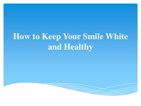 how to your to smile how to keep your smile white and healthy