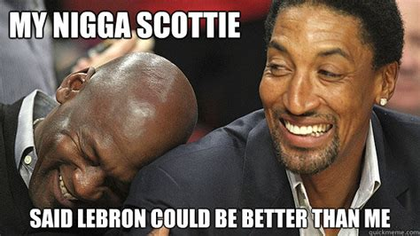 My Nigga Meme - my nigga scottie said lebron could be better than me