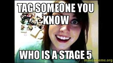 Tag Someone Who Memes - tag someone you know who is a stage 5 make a meme
