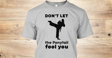 Kaos Dont Let The Ponytail Fool You dont let ponytail fool you karate don t let the ponytail fool you t shirt teespring