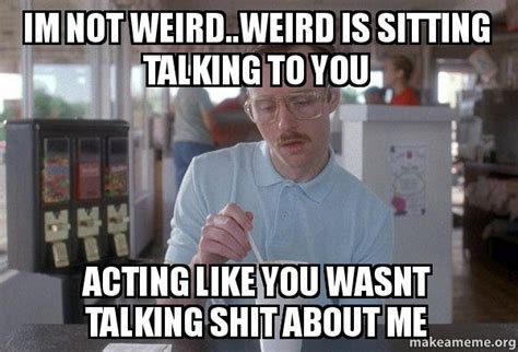 im not weird weird is sitting talking to you acting like