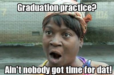 Ain T Nobody Got Time For Dat Meme - meme creator graduation practice ain t nobody got time