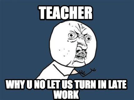 Meme Generator Why U No - meme creator teacher why u no let us turn in late work