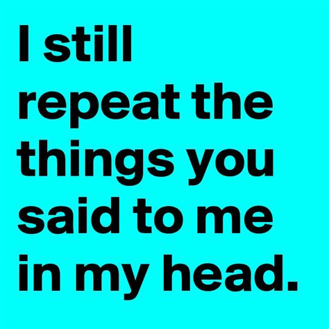 The Things You Would Said i still repeat the things you said to me in my post by huzy on boldomatic
