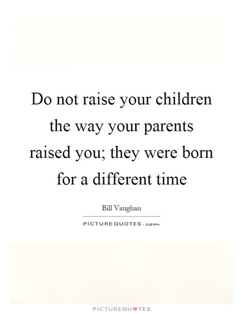 do not raise your children the way your parents raised you