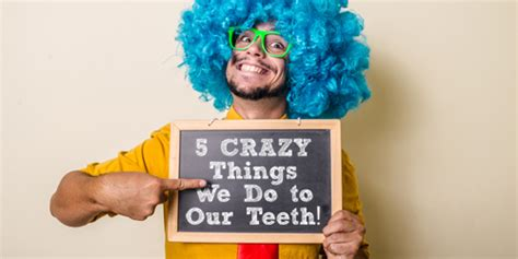 The Craziest Things We Do For by 5 Things We Do To Our Teeth Dentistry Just For
