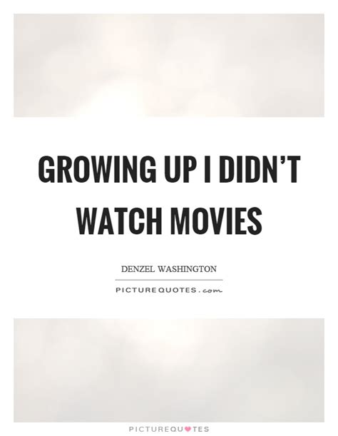 grown up film quotes growing up i didn t watch movies picture quotes