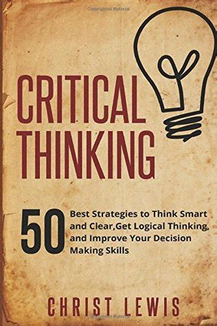 the critical mind make better decisions improve your judgment and think a step ahead of others books critical thinking 50 best strategies to think smart and