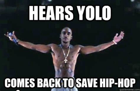 Memes Hip Hop - hears yolo comes back to save hip hop yolo tupac quickmeme