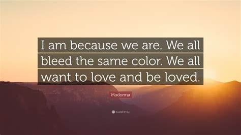 we all bleed the same color madonna quote i am because we are we all bleed the same