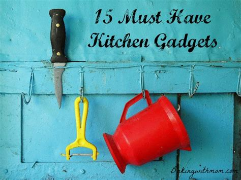 my top 20 must have kitchen tools kitchens apartments and essentials 15 must have kitchen gadgets part one baking with mom