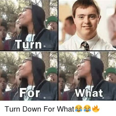What Memes - turn what turn down for what meme on me me
