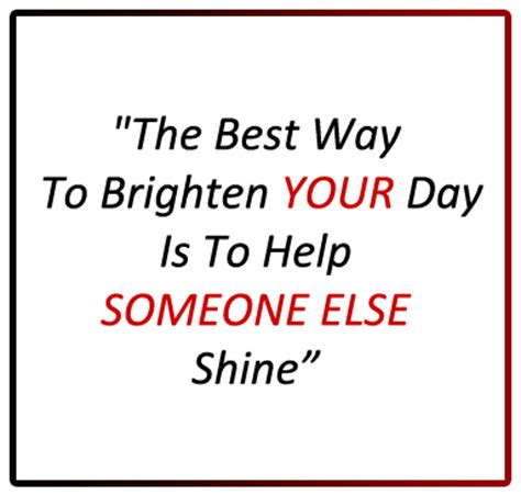 s day when you someone quote best way to brighten your day is to help someone else