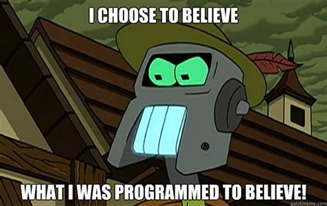 Robot Meme - i choose to believe what i was programmed to believe