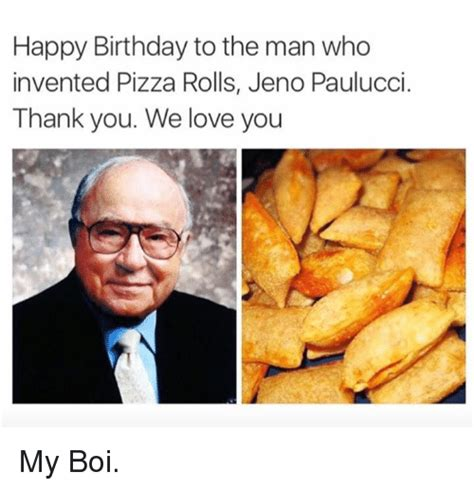 Pizza Rolls Meme - happy birthday to the man who invented pizza rolls jeno paulucci thank you we love you my boi