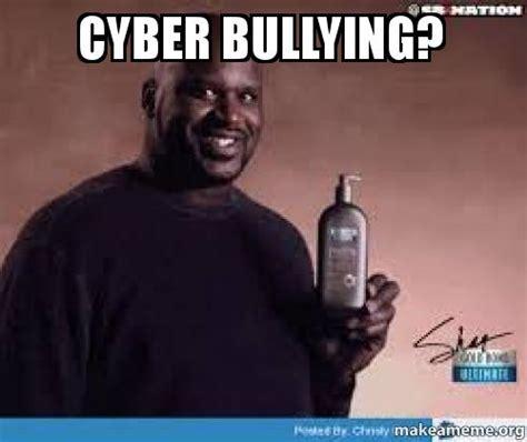 Bully Meme - cyber bullying make a meme