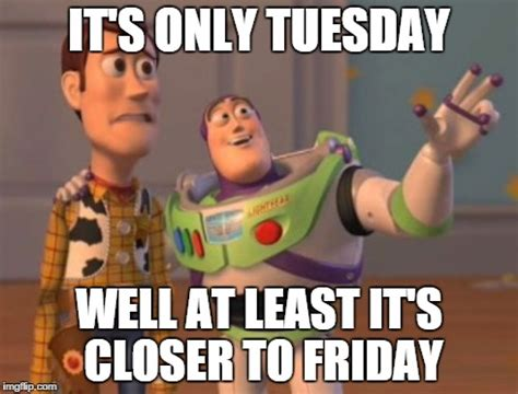 Meme Tuesday - pics for gt its only tuesday meme