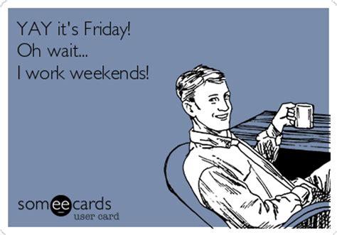 I Work Weekends Meme - yay it s friday oh wait i work weekends workplace ecard