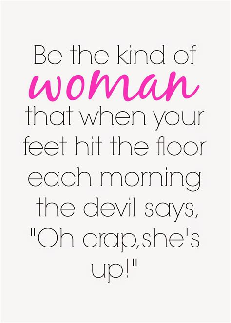 be the kind of woman that when your feet hit the floor each morning the devil says quot oh crap she