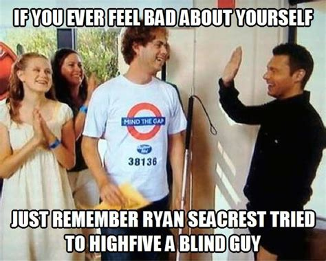 Ryan Seacrest High Five Blind Guy Meme - if you ever feel bad about yourself just remember ryan