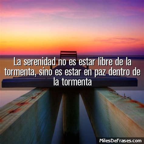 la serenidad no es estar libre de la tormenta sino es estar en paz dentro de la tormenta
