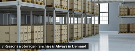3 reasons a storage franchise is always in demand global