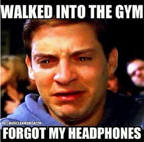Headphones Meme - walked into the gym forgot my headphones crying toby