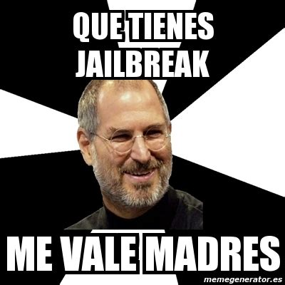 Jailbreak Meme - meme steve jobs que tienes jailbreak me vale madres