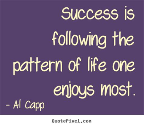 pattern quotes life success is following the pattern of life one enjoy by al