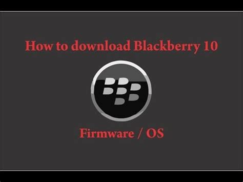 download youtube blackberry how to easy way download firmware all blackberry 10 device