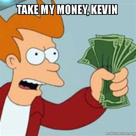 Take My Money Meme - take my money kevin make a meme