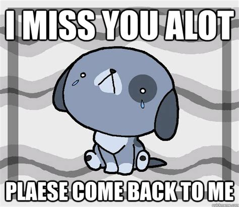 Come Back To Me Meme - i miss you alot plaese come back to me miss you quickmeme